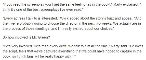 """Fonte: MTV NEWS.  Marty: """"Se você ler o roteiro sentirá a mesma emoção que sentiu no livro."""" """"Eu acho que é um dos melhores roteiros que eu já vi"""". Wyck: """"Todas as atrizes que eu contatei estão interessadas."""" """"E provavelmente vamos escolher um diretor nas próximas duas semanas. Nós estamos em processo de reuniões, estou muito animados sobre as nossas escolhas""""  Sobre o envolvimento do John Green:  """"Ele está muito envolvido. Ele lê todo rascunho. Nós falamos com ele o tempo todo. Ele amou o roteiro. Sentiu que capturamos tudo que poderíamos, então acho que as fãs vão ficar realmente felizes com isso """""""